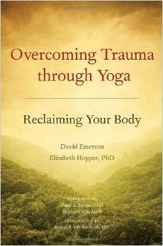 Overcoming Trauma through Yoga: Reclaiming Your Body, by David Emerson, Elizabeth Hopper and Bessel van der Kolk