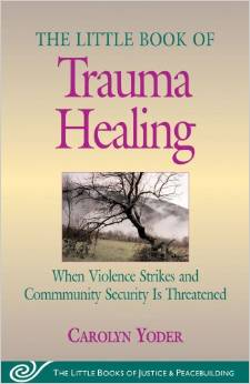 The Little Book of Trauma Healing: When Violence Strikes and Community Security is Threatened,  by Carolyn Yoder
