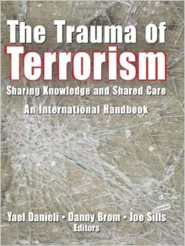 The Trauma of Terrorism: Sharing Knowledge and Shared Care, An International Handbook, Edited by Yael Danieli, Danny Brom and Joe Sills