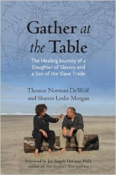 Gather at the Table: The Healing Journey of a Daughter of Slavery and A Son of the Slave Trade, by Thomas Norman DeWolf and Sharon Leslie Morgan
