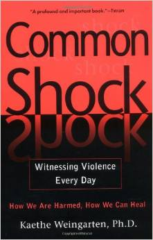 Common Shock- Witnessing Violence Every Day: How We Are Harmed, How We Can Heal, by Kaethe Weingarten